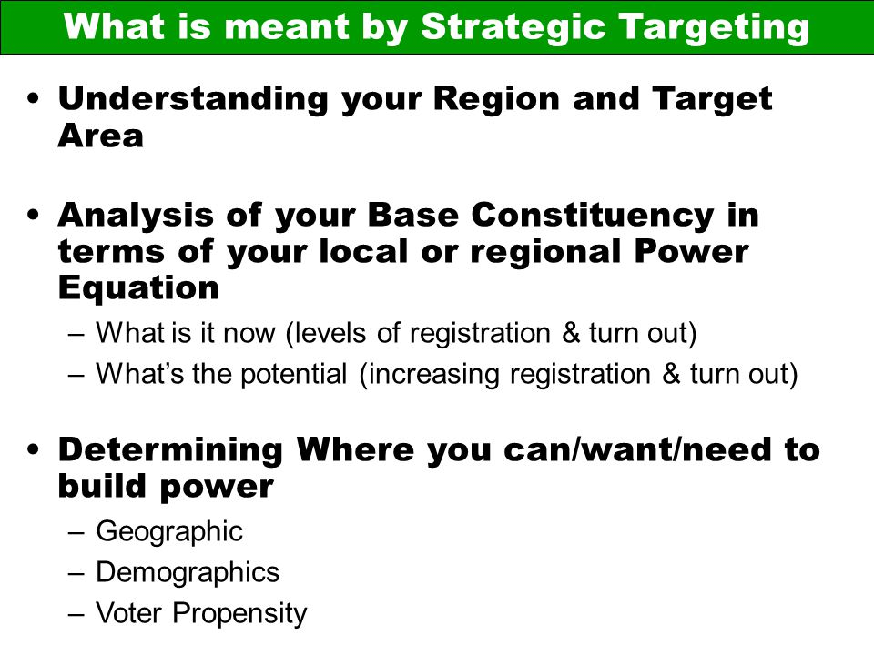 What is meant by Strategic Targeting Understanding your Region and Target Area Analysis of your Base Constituency in terms of your local or regional P