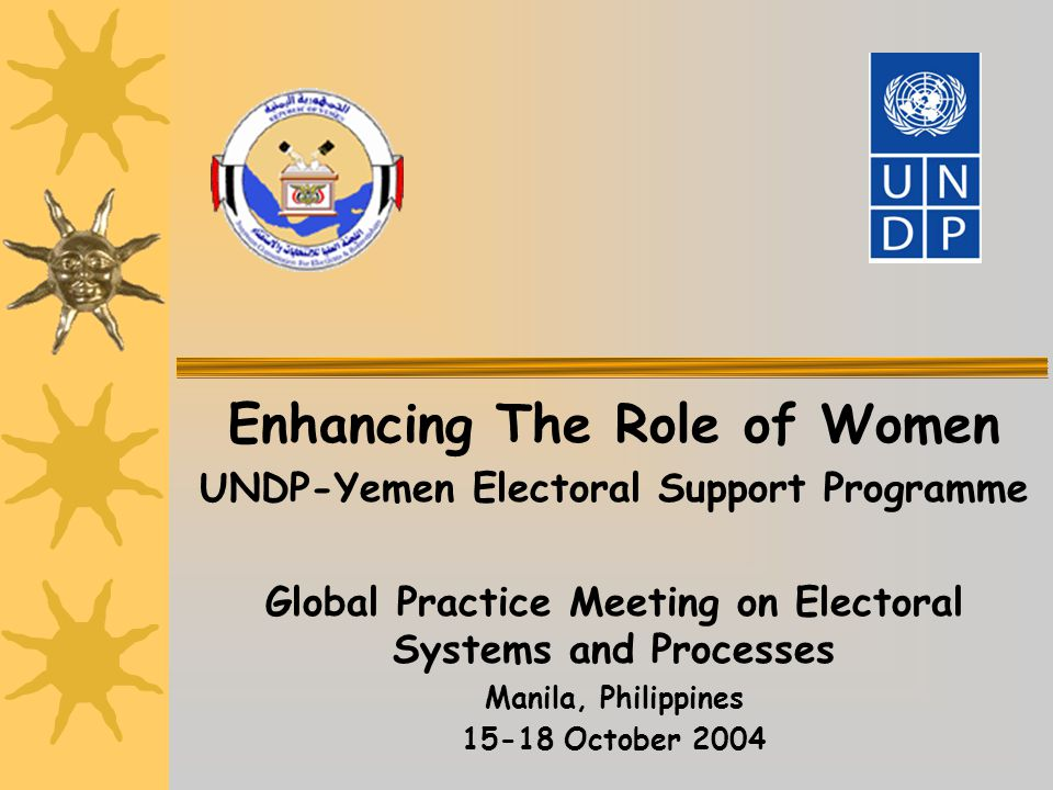 Enhancing The Role of Women UNDP-Yemen Electoral Support Programme Global Practice Meeting on Electoral Systems and Processes Manila, Philippines 15-18 October 2004