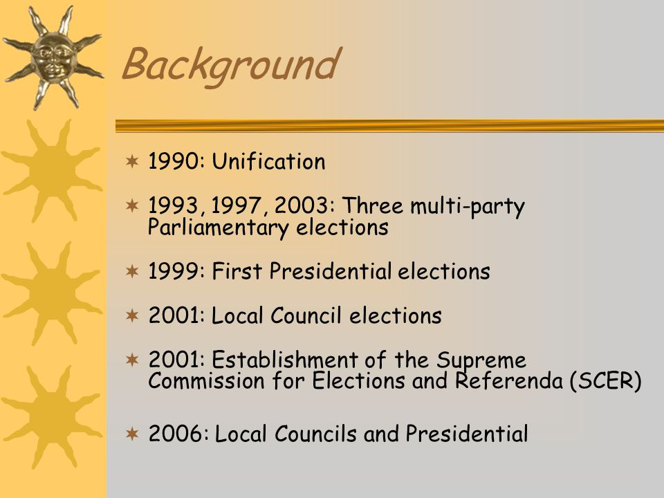 Background  1990: Unification  1993, 1997, 2003: Three multi-party Parliamentary elections  1999: First Presidential elections  2001: Local Council elections  2001: Establishment of the Supreme Commission for Elections and Referenda (SCER)  2006: Local Councils and Presidential