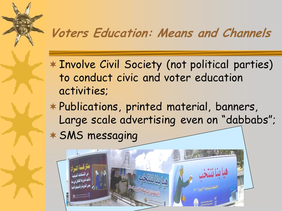 Voters Education: Means and Channels  Involve Civil Society (not political parties) to conduct civic and voter education activities;  Publications, printed material, banners, Large scale advertising even on dabbabs ;  SMS messaging
