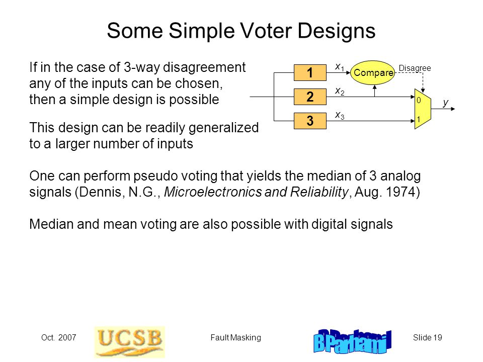 Oct. 2007Fault MaskingSlide 19 Some Simple Voter Designs If in the case of 3-way disagreement any of the inputs can be chosen, then a simple design is