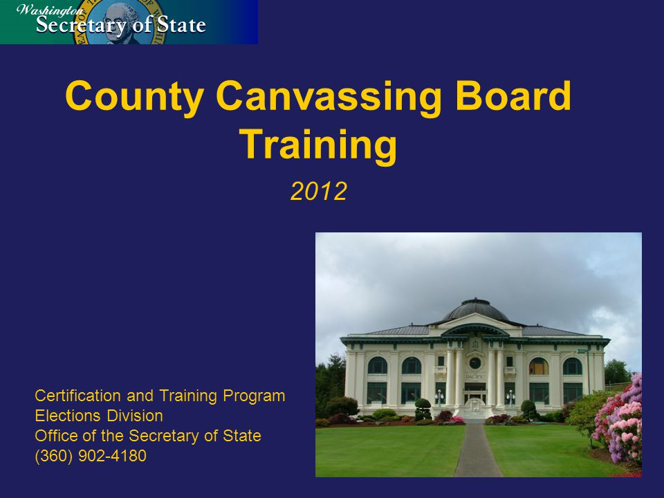 County Canvassing Board Training 2012 Certification and Training Program Elections Division Office of the Secretary of State (360) 902-4180