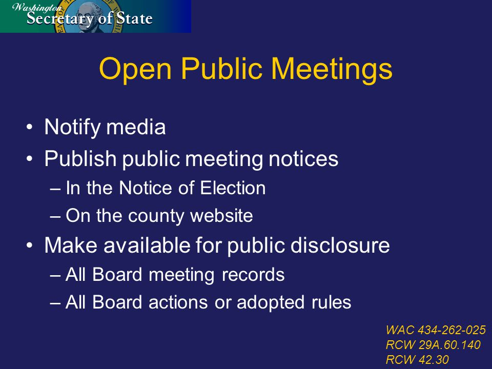 Open Public Meetings Notify media Publish public meeting notices –In the Notice of Election –On the county website Make available for public disclosure –All Board meeting records –All Board actions or adopted rules WAC 434-262-025 RCW 29A.60.140 RCW 42.30