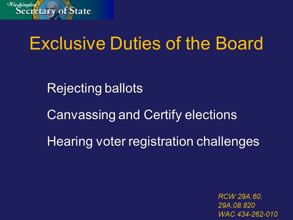 Exclusive Duties of the Board Rejecting ballots Canvassing and Certify elections Hearing voter registration challenges RCW 29A.60, 29A.08.820 WAC 434-262-010