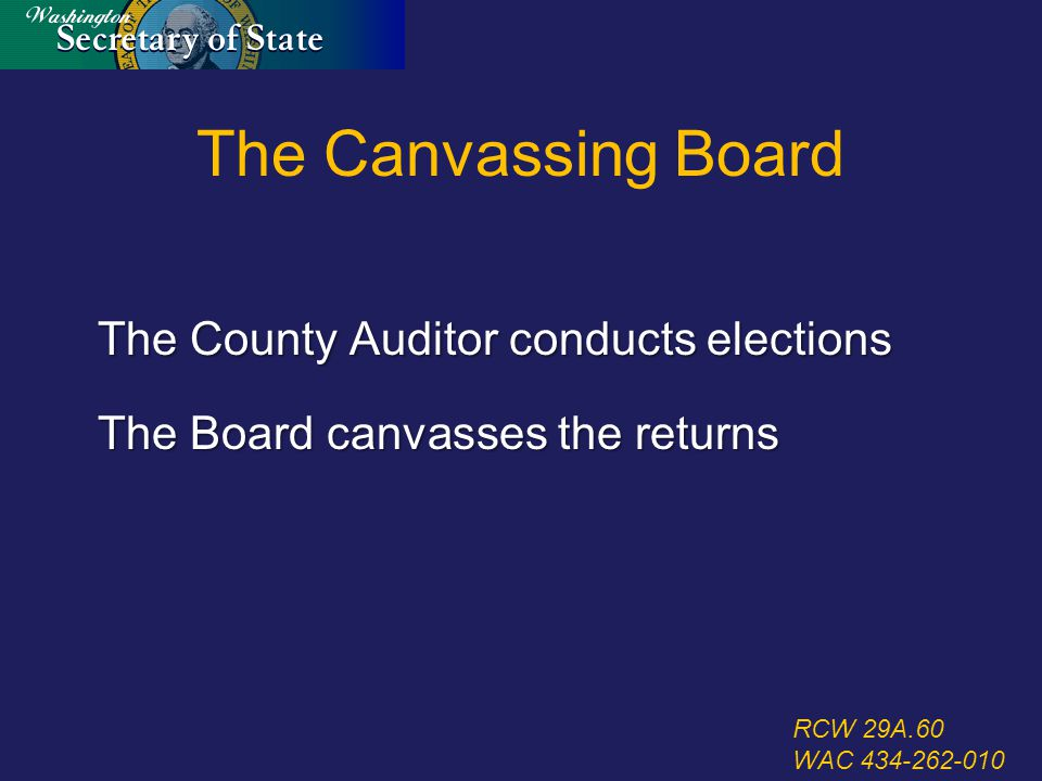 The Canvassing Board The County Auditor conducts elections The Board canvasses the returns RCW 29A.60 WAC 434-262-010