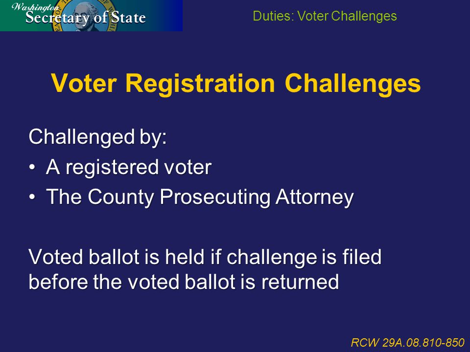 Voter Registration Challenges RCW 29A.08.810-850 Duties: Voter Challenges Challenged by: A registered voterA registered voter The County Prosecuting AttorneyThe County Prosecuting Attorney Voted ballot is held if challenge is filed before the voted ballot is returned