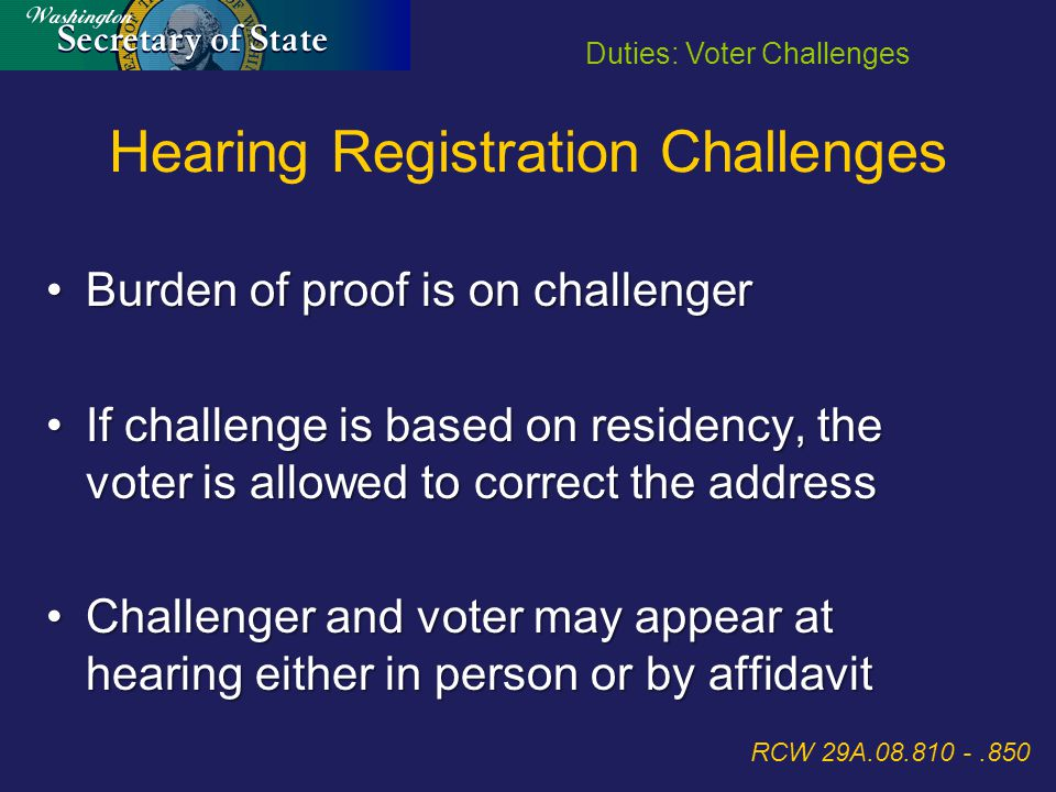 Burden of proof is on challengerBurden of proof is on challenger If challenge is based on residency, the voter is allowed to correct the addressIf challenge is based on residency, the voter is allowed to correct the address Challenger and voter may appear at hearing either in person or by affidavitChallenger and voter may appear at hearing either in person or by affidavit RCW 29A.08.810 -.850 Hearing Registration Challenges Duties: Voter Challenges