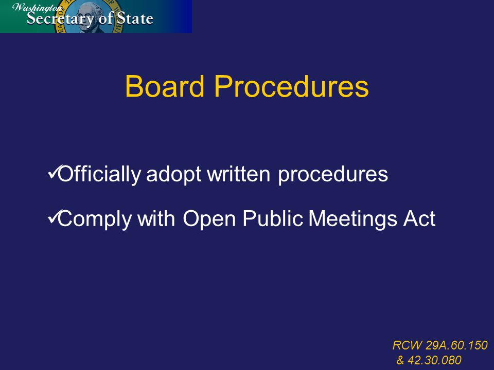 Board Procedures Officially adopt written procedures Comply with Open Public Meetings Act RCW 29A.60.150 & 42.30.080