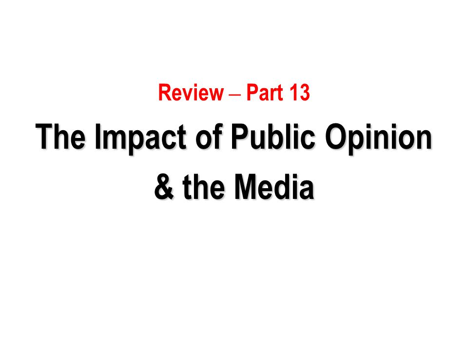 Review – Part 13 The Impact of Public Opinion & the Media