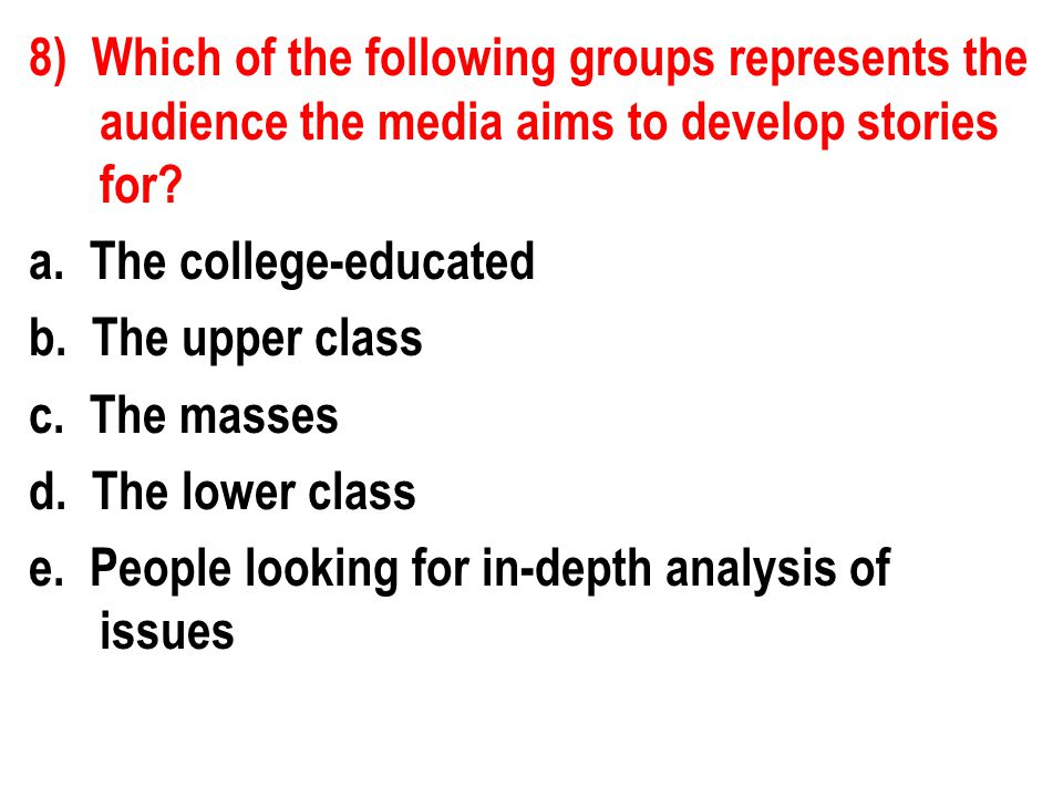 8) Which of the following groups represents the audience the media aims to develop stories for.