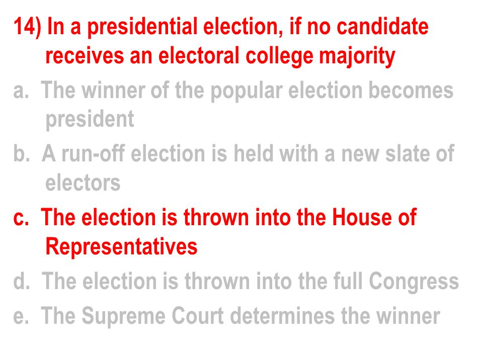 14) In a presidential election, if no candidate receives an electoral college majority a.