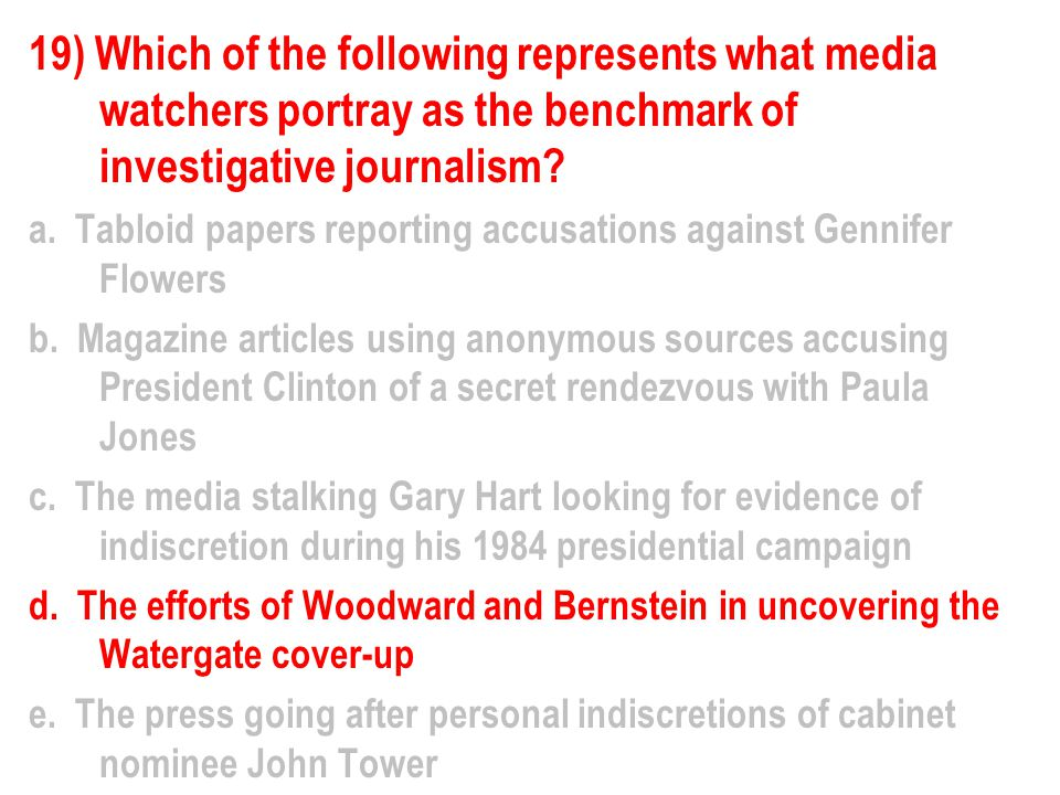 19) Which of the following represents what media watchers portray as the benchmark of investigative journalism.