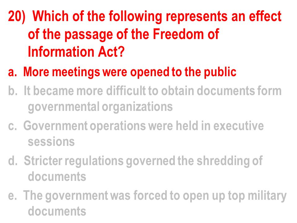20) Which of the following represents an effect of the passage of the Freedom of Information Act.