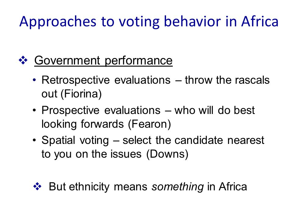  Government performance Retrospective evaluations – throw the rascals out (Fiorina) Prospective evaluations – who will do best looking forwards (Fearon) Spatial voting – select the candidate nearest to you on the issues (Downs)  But ethnicity means something in Africa Approaches to voting behavior in Africa