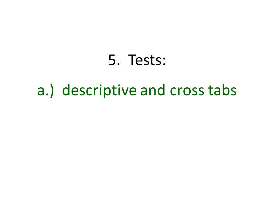 5. Tests: a.) descriptive and cross tabs