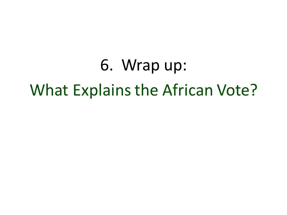 6. Wrap up: What Explains the African Vote