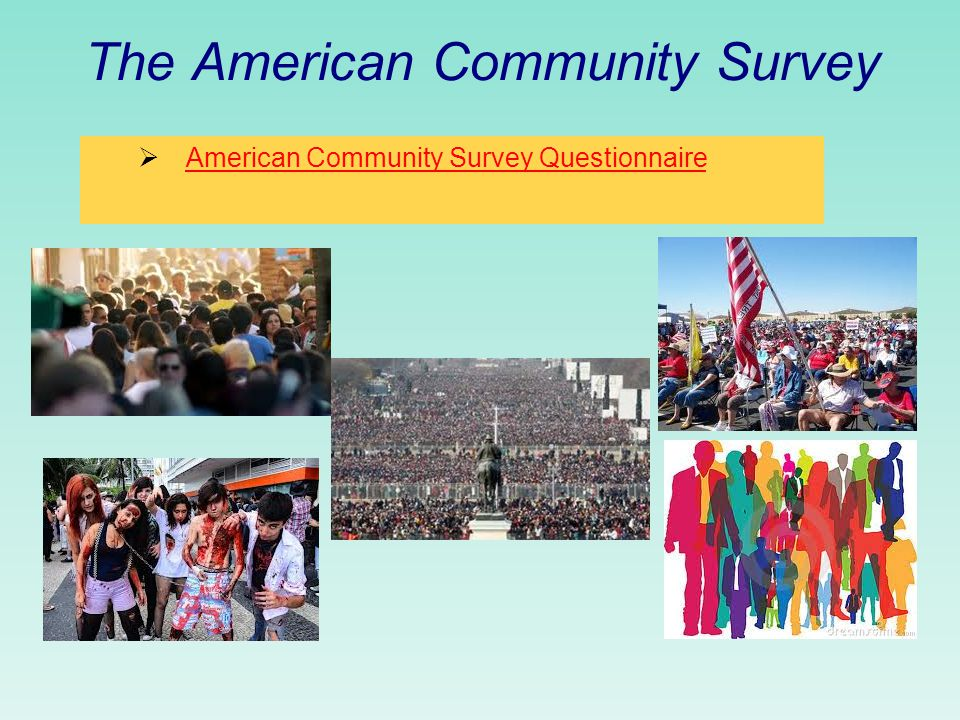 The American Community Survey  Element: resident of a housing unit or group quarters  Population: all residents of housing units and group quarters in the US and Puerto Rico  Sampling Units: housing units and group quarters  Frame: master address file (MAF): Census Bureau's official inventory of known HU's, GQ's and selected nonresidential units in US and PR; for each unit in MAF –  Geographic codes, mailing or location address, physical state, residential or commercial status, lat/long coordinates, and sources for updating the info.