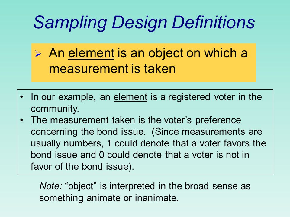 Sampling Design Definitions  An element is an object on which a measurement is taken In our example, an element is a registered voter in the community.
