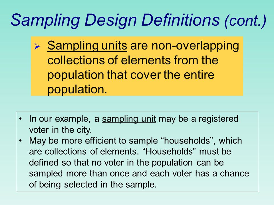 Sampling Design Definitions (cont.)  Sampling units are non-overlapping collections of elements from the population that cover the entire population.