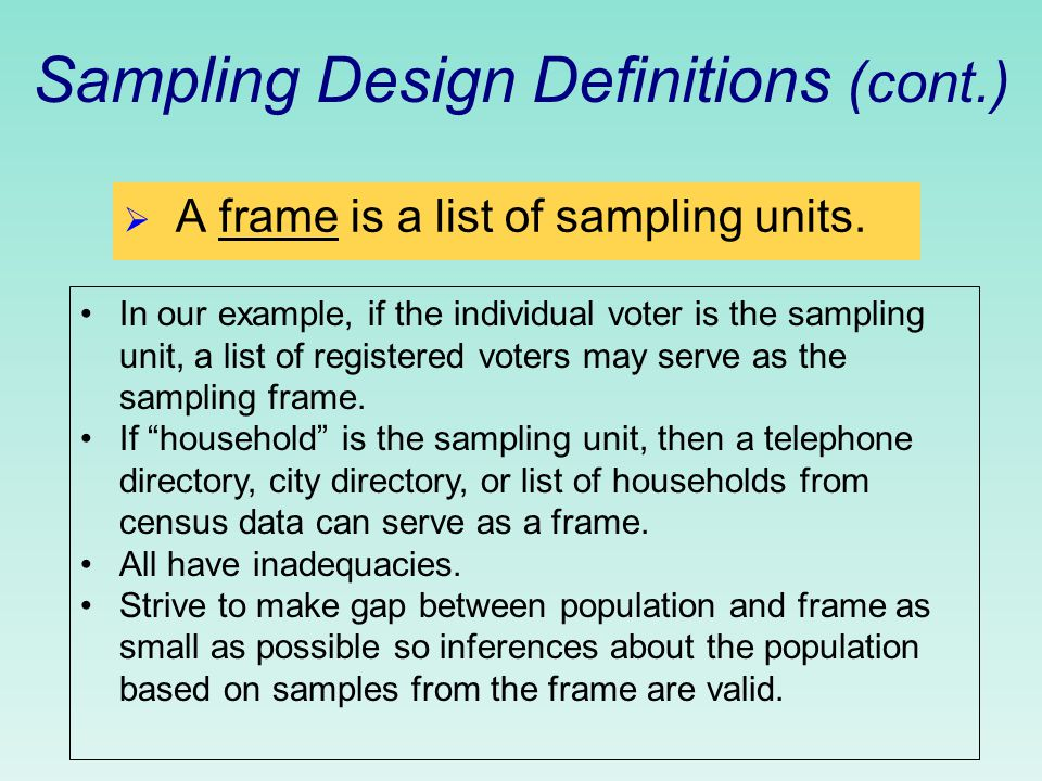 Sampling Design Definitions (cont.)  A frame is a list of sampling units.