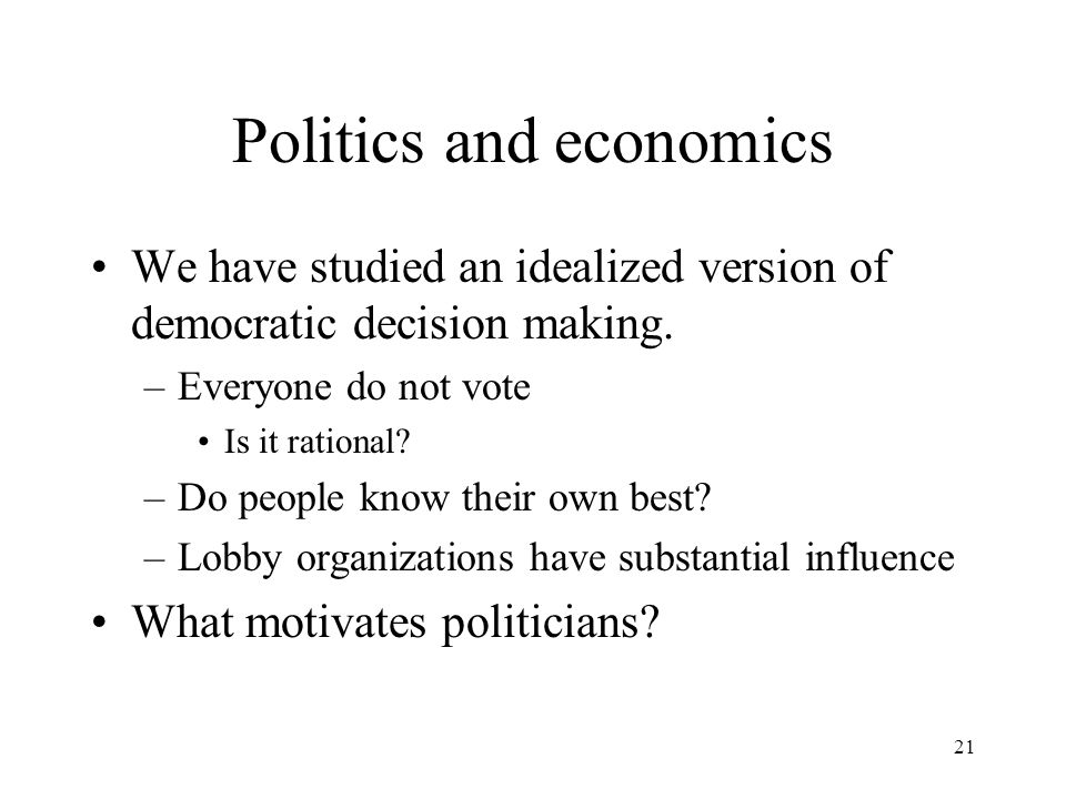 21 Politics and economics We have studied an idealized version of democratic decision making.