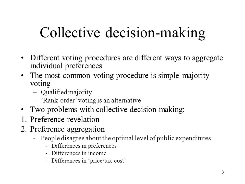 3 Collective decision-making Different voting procedures are different ways to aggregate individual preferences The most common voting procedure is simple majority voting –Qualified majority –'Rank-order' voting is an alternative Two problems with collective decision making: 1.Preference revelation 2.Preference aggregation -People disagree about the optimal level of public expenditures -Differences in preferences -Differences in income -Differences in 'price/tax-cost'