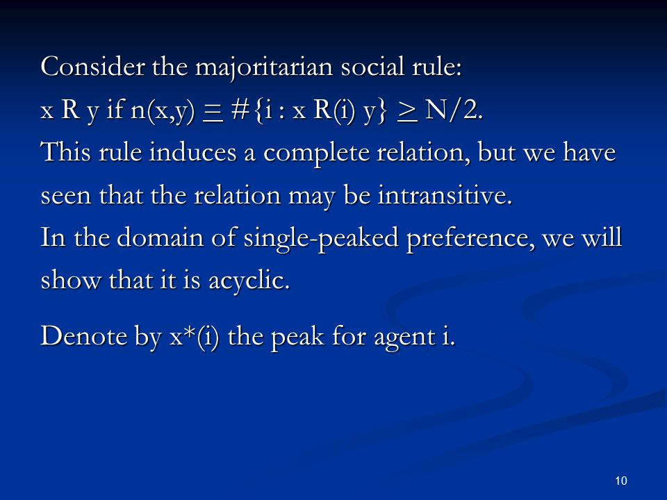 10 Consider the majoritarian social rule: x R y if n(x,y) = #{i : x R(i) y} > N/2. This rule induces a complete relation, but we have seen that the re