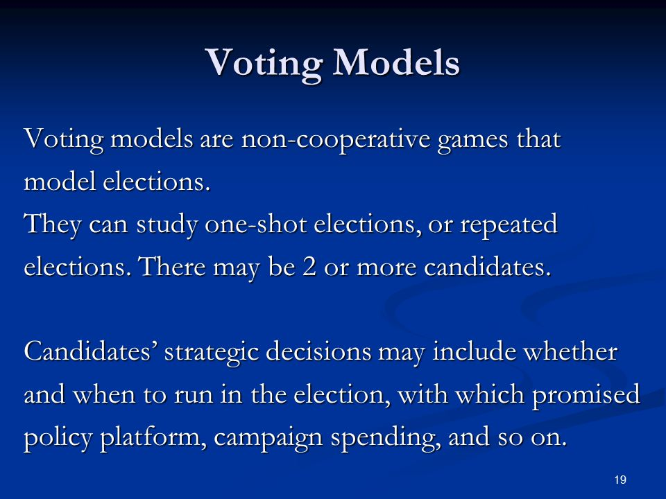 19 Voting Models Voting models are non-cooperative games that model elections.