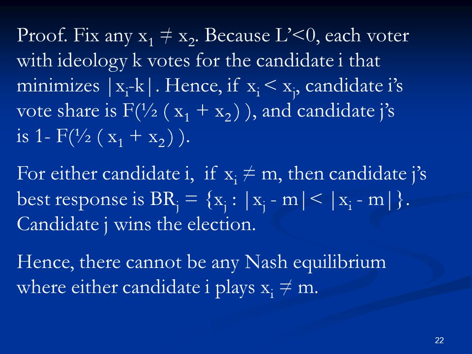22 Proof. Fix any x 1 = x 2. Because L'<0, each voter with ideology k votes for the candidate i that minimizes  x i -k . Hence, if x i < x j, candidat