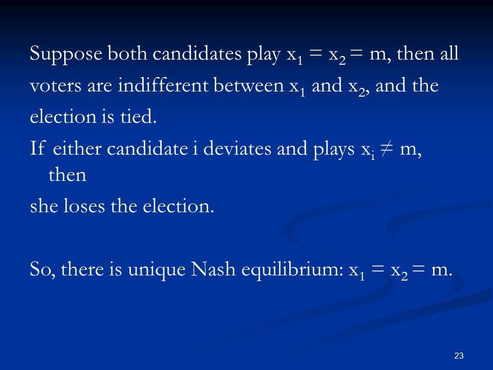 23 Suppose both candidates play x 1 = x 2 = m, then all voters are indifferent between x 1 and x 2, and the election is tied.