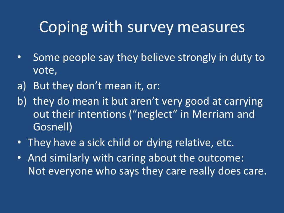 Coping with survey measures Some people say they believe strongly in duty to vote, a)But they don't mean it, or: b)they do mean it but aren't very goo