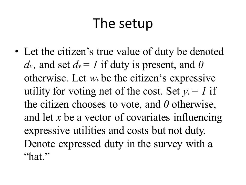 The setup Let the citizen's true value of duty be denoted d v, and set d v = 1 if duty is present, and 0 otherwise. Let w v be the citizen's expressiv