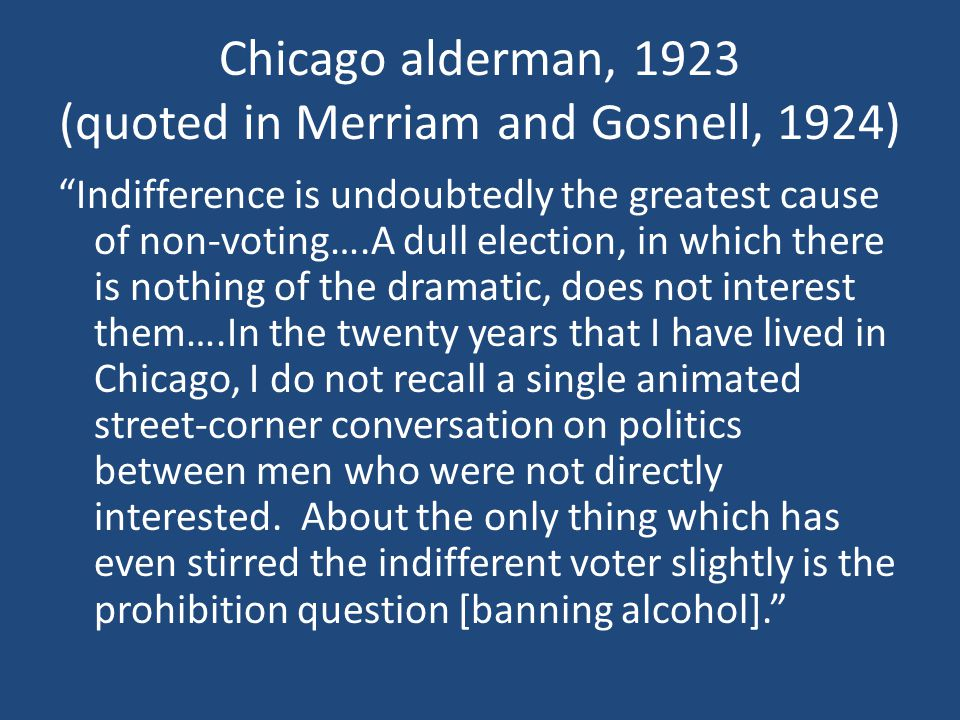 """Chicago alderman, 1923 (quoted in Merriam and Gosnell, 1924) """"Indifference is undoubtedly the greatest cause of non-voting….A dull election, in which"""