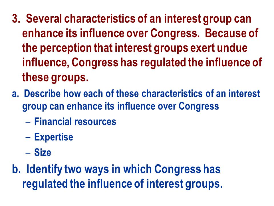 Part a, 3 points One point for explaining how each specified characteristic of an interest group can enhance its influence over Congress – Financial resources can enhance the influence of an interest group because money enables interest groups to campaign, make monetary contributions, buy independent television time, and employ a large staff – Expertise enhances influence because members of Congress will pay attention to and respect what members of the interest groups have to say.