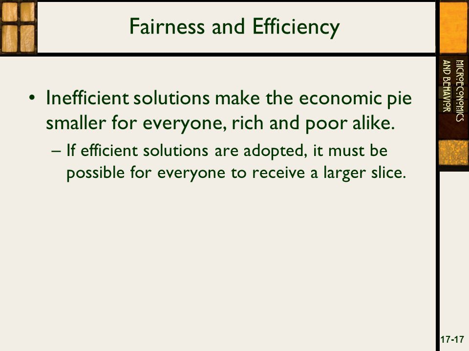 Fairness and Efficiency Inefficient solutions make the economic pie smaller for everyone, rich and poor alike.