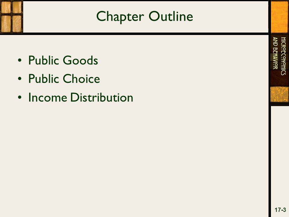 Chapter Outline Public Goods Public Choice Income Distribution 17-3