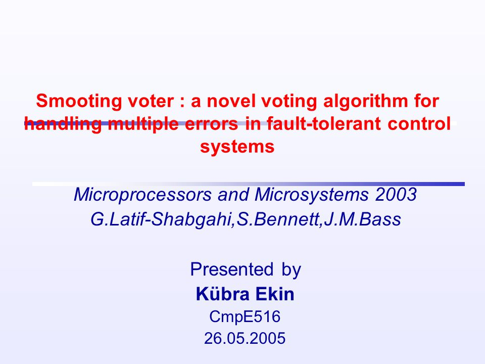 Smooting voter : a novel voting algorithm for handling multiple errors in fault-tolerant control systems Microprocessors and Microsystems 2003 G.Latif-Shabgahi,S.Bennett,J.M.Bass Presented by Kübra Ekin CmpE516 26.05.2005
