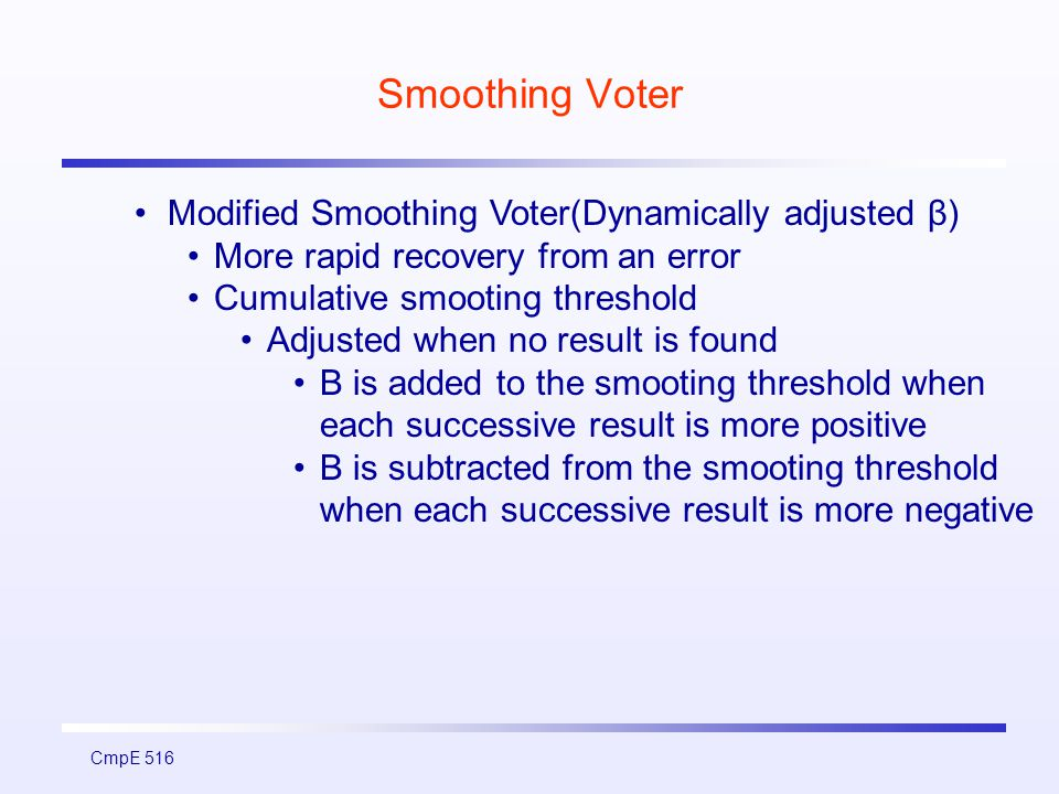 CmpE 516 Smoothing Voter Modified Smoothing Voter(Dynamically adjusted β) More rapid recovery from an error Cumulative smooting threshold Adjusted when no result is found Β is added to the smooting threshold when each successive result is more positive B is subtracted from the smooting threshold when each successive result is more negative