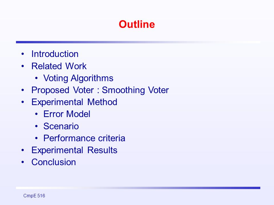 CmpE 516 Experimental Method Assumptions The voter used in a cyclic system : a relationship between correct results of cycles The perturbations below some predifined accuracy threshold in voter inputs are considered as acceptable inaccuracies, otherwise errors There exist a notional correct result which can be calculated from the current inputs and the system states