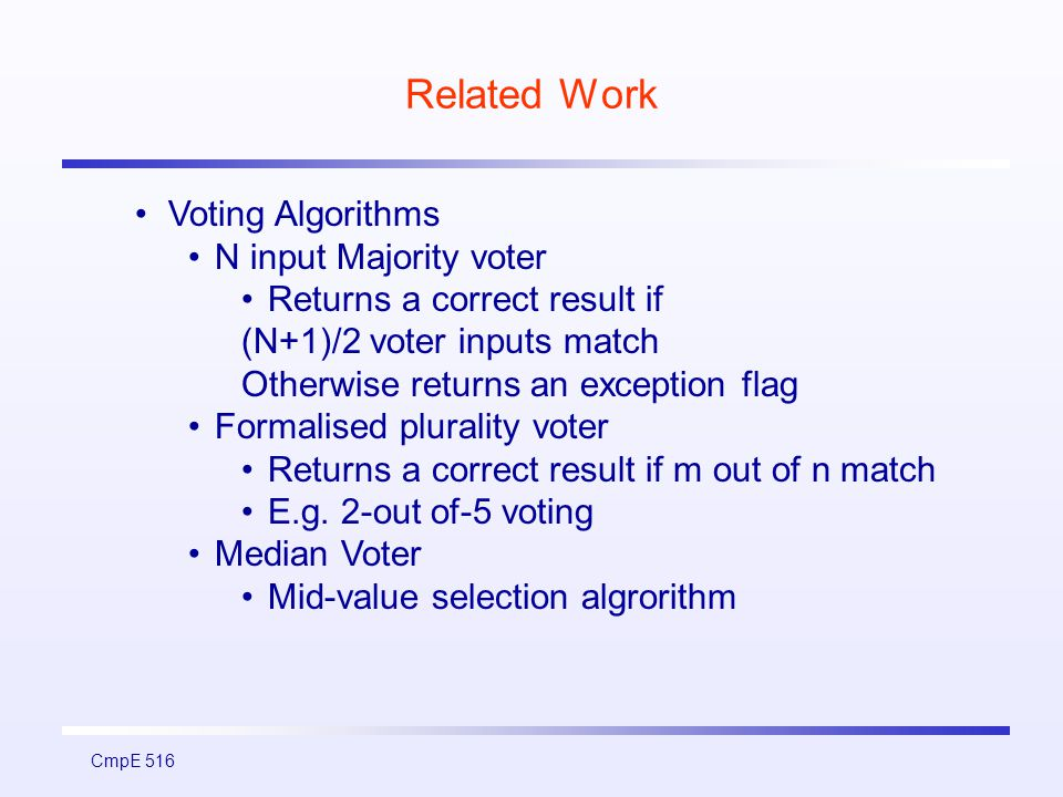 CmpE 516 Related Work Voting Algorithms N input Majority voter Returns a correct result if (N+1)/2 voter inputs match Otherwise returns an exception flag Formalised plurality voter Returns a correct result if m out of n match E.g.
