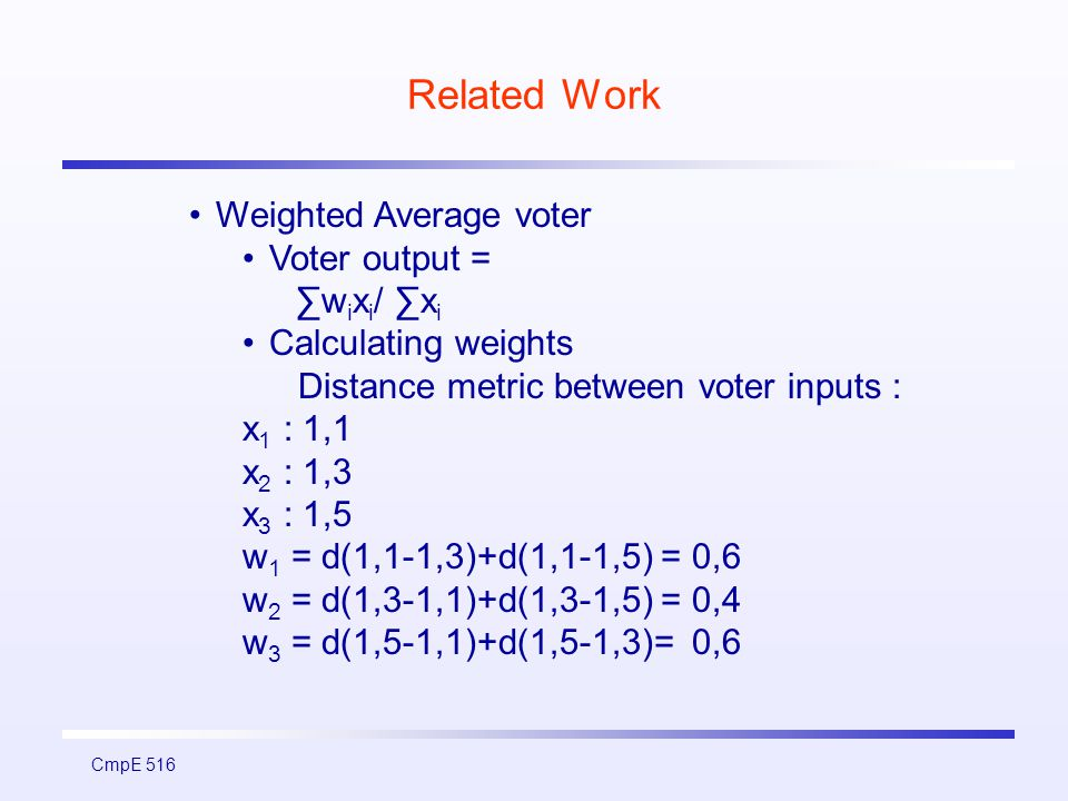 CmpE 516 Related Work Weighted Average voter Voter output = ∑w i x i / ∑x i Calculating weights Distance metric between voter inputs : x 1 : 1,1 x 2 : 1,3 x 3 : 1,5 w 1 = d(1,1-1,3)+d(1,1-1,5) = 0,6 w 2 = d(1,3-1,1)+d(1,3-1,5) = 0,4 w 3 = d(1,5-1,1)+d(1,5-1,3)= 0,6