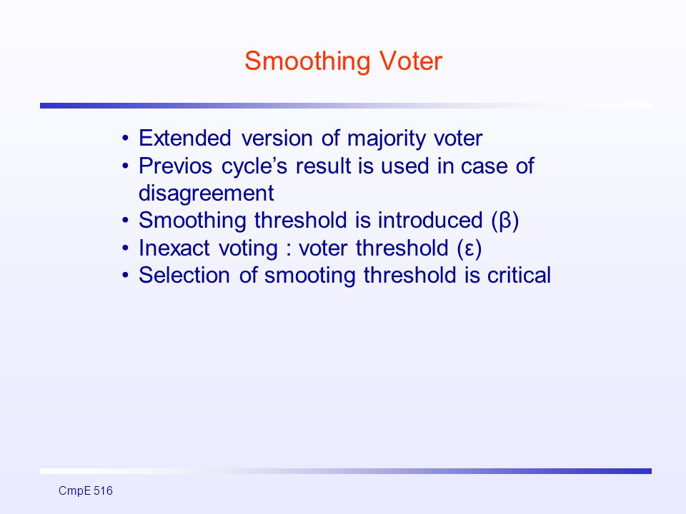 CmpE 516 Smoothing Voter Extended version of majority voter Previos cycle's result is used in case of disagreement Smoothing threshold is introduced (β) Inexact voting : voter threshold (ε) Selection of smooting threshold is critical