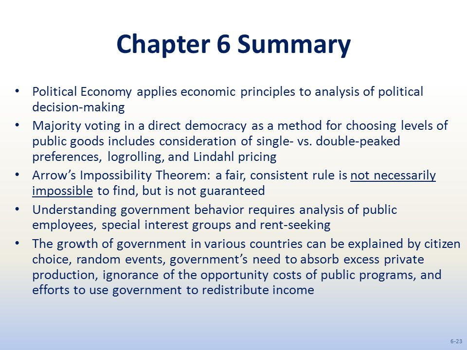 Chapter 6 Summary Political Economy applies economic principles to analysis of political decision-making Majority voting in a direct democracy as a method for choosing levels of public goods includes consideration of single- vs.