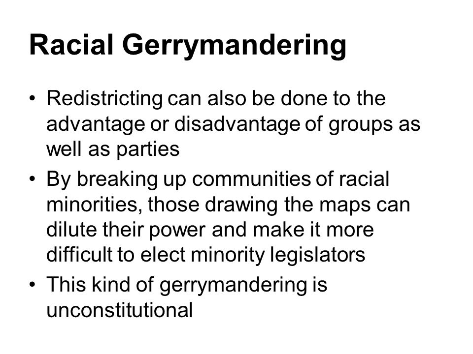 Racial Gerrymandering Redistricting can also be done to the advantage or disadvantage of groups as well as parties By breaking up communities of racia