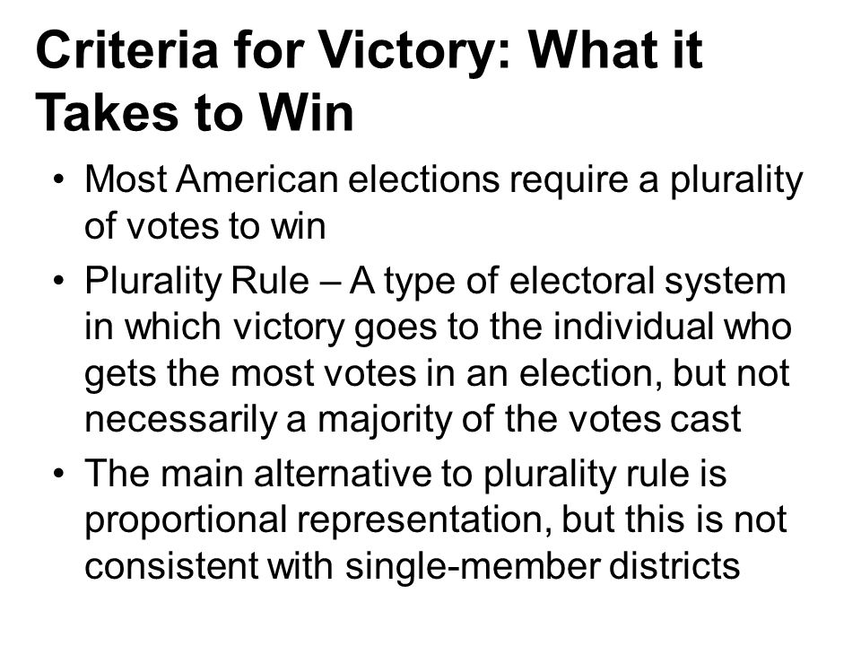 Criteria for Victory: What it Takes to Win Most American elections require a plurality of votes to win Plurality Rule – A type of electoral system in