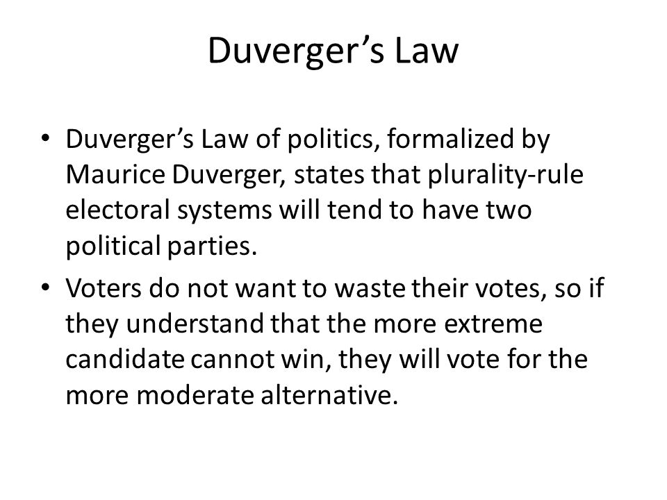 Duverger's Law Duverger's Law of politics, formalized by Maurice Duverger, states that plurality-rule electoral systems will tend to have two politica