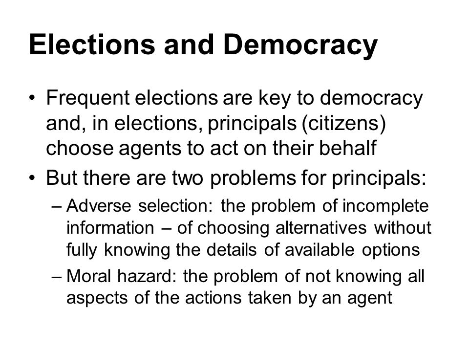 Elections and Democracy Frequent elections are key to democracy and, in elections, principals (citizens) choose agents to act on their behalf But ther