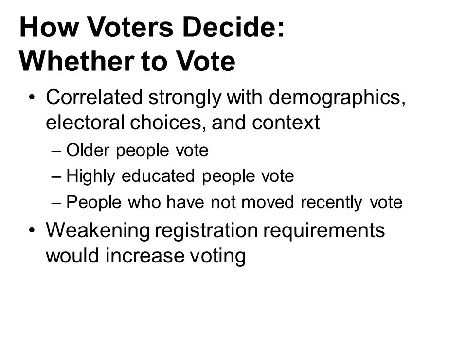 How Voters Decide: Whether to Vote Correlated strongly with demographics, electoral choices, and context –Older people vote –Highly educated people vo
