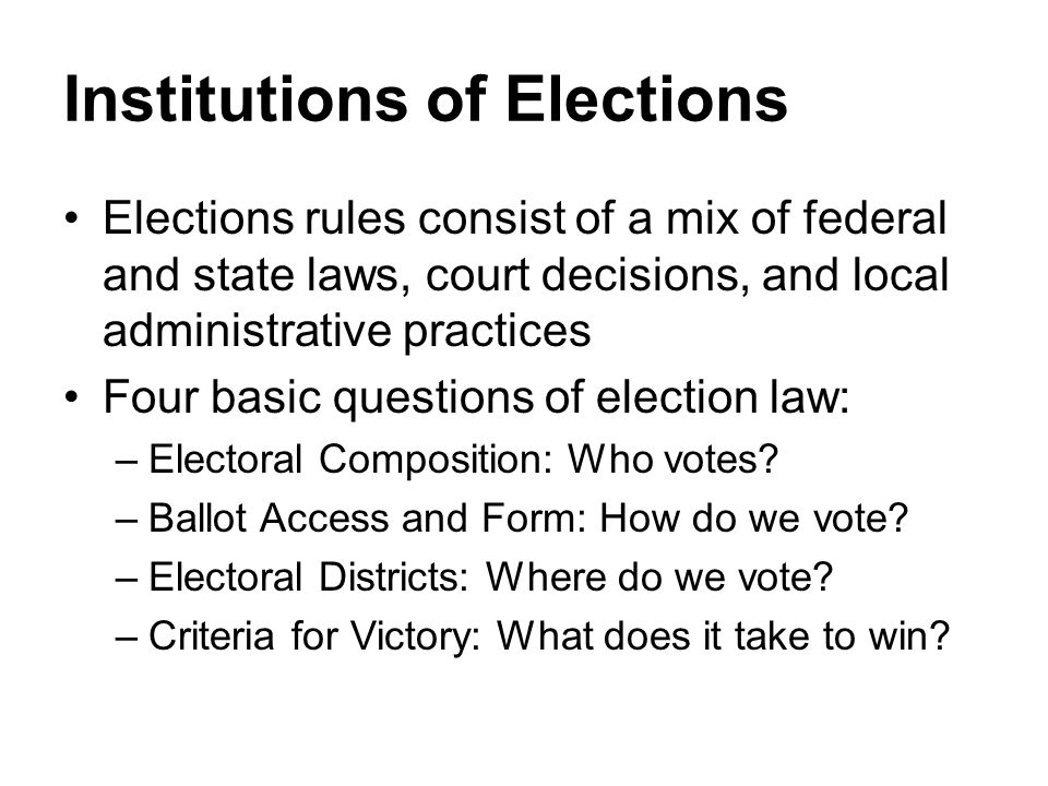 Institutions of Elections Elections rules consist of a mix of federal and state laws, court decisions, and local administrative practices Four basic q
