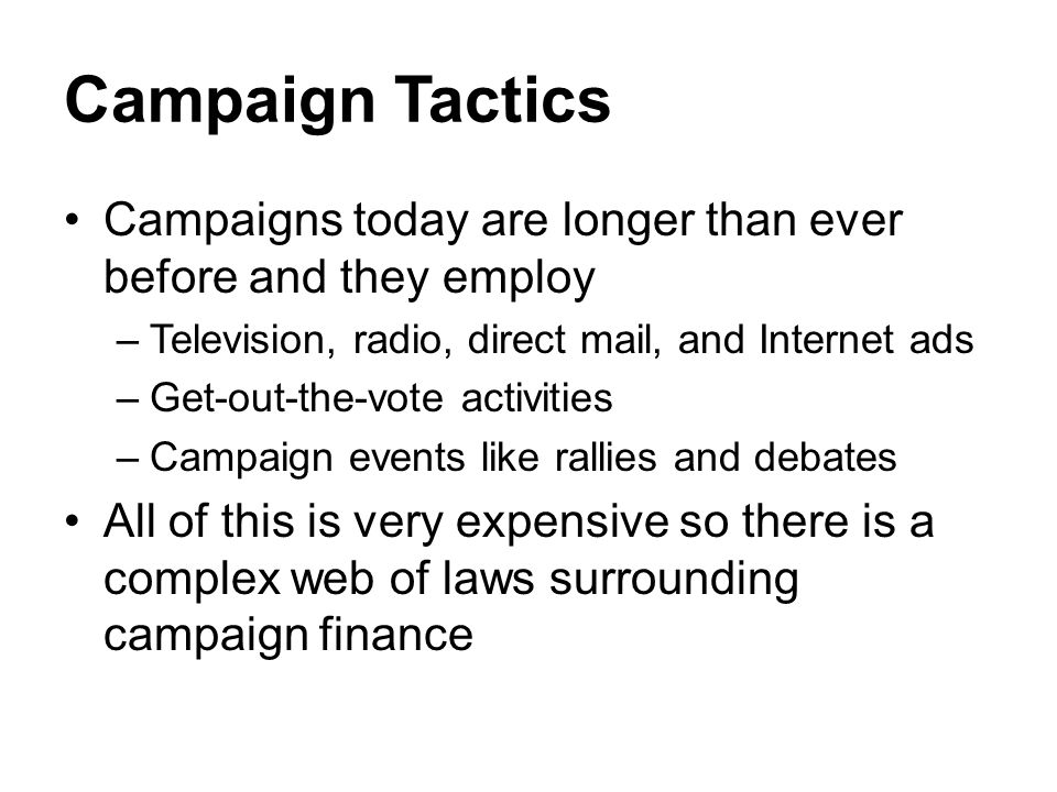 Campaign Tactics Campaigns today are longer than ever before and they employ –Television, radio, direct mail, and Internet ads –Get-out-the-vote activ